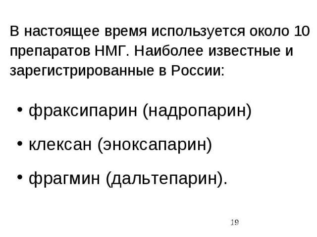 В настоящее время используется около 10 препаратов НМГ. Наиболее известные и зарегистрированные в России: фраксипарин (надропарин) клексан (эноксапарин) фрагмин (дальтепарин).