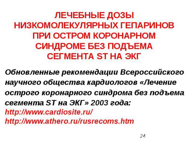 ЛЕЧЕБНЫЕ ДОЗЫ НИЗКОМОЛЕКУЛЯРНЫХ ГЕПАРИНОВ ПРИ ОСТРОМ КОРОНАРНОМ СИНДРОМЕ БЕЗ ПОДЪЕМА СЕГМЕНТА ST НА ЭКГ Обновленные рекомендации Всероссийского научного общества кардиологов «Лечение острого коронарного синдрома без подъема сегмента ST на ЭКГ» 2003 …