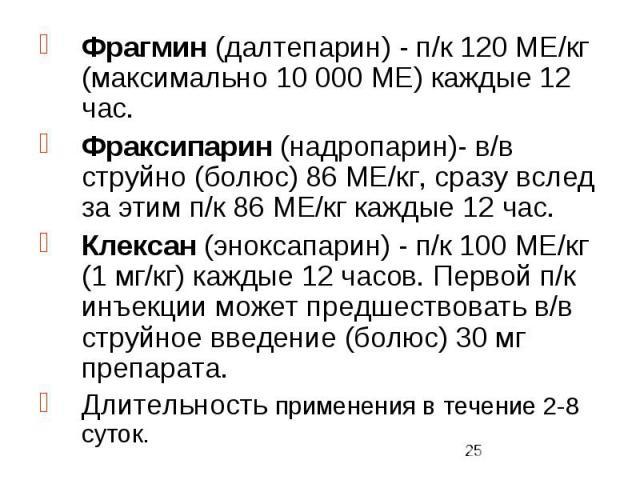 Фрагмин (далтепарин) - п/к 120 МЕ/кг (максимально 10 000 МЕ) каждые 12 час. Фрагмин (далтепарин) - п/к 120 МЕ/кг (максимально 10 000 МЕ) каждые 12 час. Фраксипарин (надропарин)- в/в струйно (болюс) 86 МЕ/кг, сразу вслед за этим п/к 86 МЕ/кг каждые 1…
