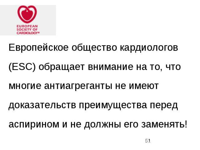 Европейское общество кардиологов (ESC) обращает внимание на то, что многие антиагреганты не имеют доказательств преимущества перед аспирином и не должны его заменять!