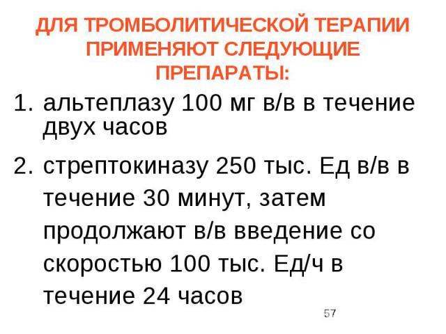 ДЛЯ ТРОМБОЛИТИЧЕСКОЙ ТЕРАПИИ ПРИМЕНЯЮТ СЛЕДУЮЩИЕ ПРЕПАРАТЫ: альтеплазу 100 мг в/в в течение двух часов стрептокиназу 250 тыс. Ед в/в в течение 30 минут, затем продолжают в/в введение со скоростью 100 тыс. Ед/ч в течение 24 часов