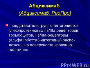 Абциксимаб Абциксимаб (Абциксимаб, РеоПро) - представитель группы антагонистов г