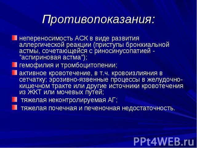 """Противопоказания: непереносимость АСК в виде развития аллергической реакции (приступы бронхиальной астмы, сочетающейся с риносинусопатией - """"аспириновая астма""""); гемофилия и тромбоцитопении; активное кровотечение, в т.ч. кровоизлияния в се…"""