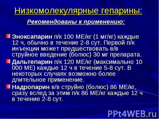 Низкомолекулярные гепарины: Рекомендованы к применению: Эноксапарин п/к 100 МЕ/кг (1 мг/кг) каждые 12 ч, обычно в течение 2-8 сут. Первой п/к инъекции может предшествовать в/в струйное введение (болюс) 30 мг препарата. Дальтепарин п/к 120 МЕ/кг (мак…