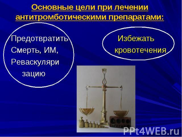 Основные цели при лечении антитромботическими препаратами: Предотвратить Избежать Смерть, ИМ, кровотечения Реваскуляри зацию
