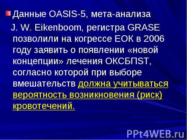 Данные OASIS-5, мета-анализа Данные OASIS-5, мета-анализа J. W. Eikenboom, регистра GRASE позволили на когрессе ЕОК в 2006 году заявить о появлении «новой концепции» лечения ОКСБПSТ, согласно которой при выборе вмешательств должна учитываться вероят…