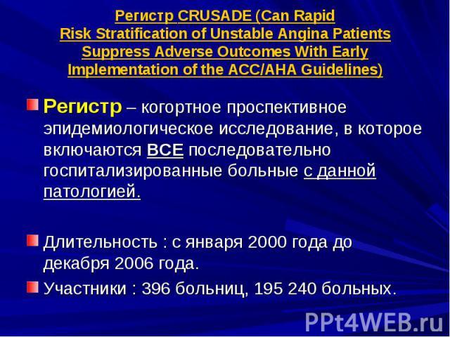 Регистр CRUSADE (Can Rapid Risk Stratification of Unstable Angina Patients Suppress Adverse Outcomes With Early Implementation of the ACC/AHA Guidelines) Регистр – когортное проспективное эпидемиологическое исследование, в которое включаются ВСЕ пос…
