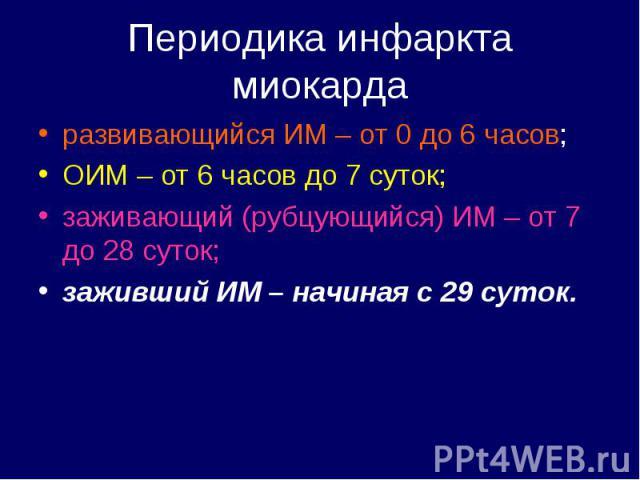 развивающийся ИМ – от 0 до 6 часов; развивающийся ИМ – от 0 до 6 часов; ОИМ – от 6 часов до 7 суток; заживающий (рубцующийся) ИМ – от 7 до 28 суток; заживший ИМ – начиная с 29 суток.