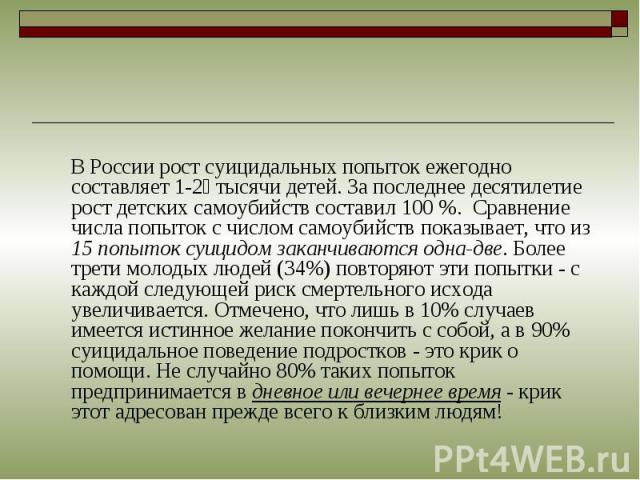 В России рост суицидальных попыток ежегодно составляет 1-2 тысячи детей. За последнее десятилетие рост детских самоубийств составил 100 %. Сравнение числа попыток с числом самоубийств показывает, что из 15 попыток суицидом заканчиваются одна-две. Бо…