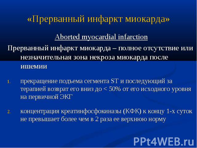 Aborted myocardial infarction Aborted myocardial infarction Прерванный инфаркт миокарда – полное отсутствие или незначительная зона некроза миокарда после ишемии прекращение подъема сегмента ST и последующий за терапией возврат его вниз до < 50% …