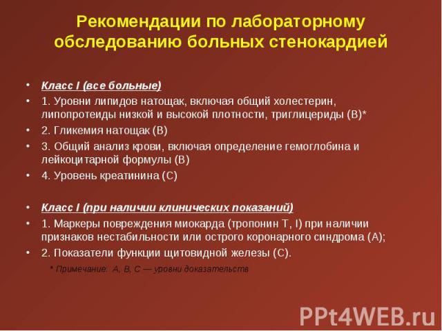 Класс I (все больные) Класс I (все больные) 1. Уровни липидов натощак, включая общий холестерин, липопротеиды низкой и высокой плотности, триглицериды (В)* 2. Гликемия натощак (В) 3. Общий анализ крови, включая определение гемоглобина и лейкоцитарно…