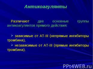 Различают две основные группы антикоагулянтов прямого действия: зависимые от АТ-