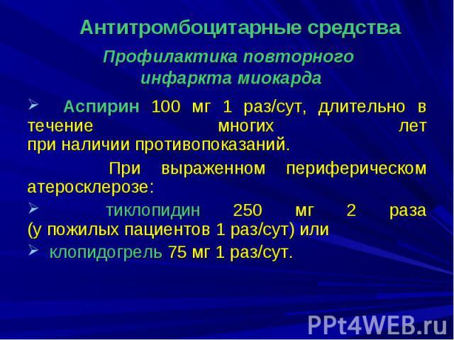 Профилактика повторного инфаркта миокарда Аспирин 100 мг 1 раз/сут, длительно в течение многих лет при наличии противопоказаний. При выраженном периферическом атеросклерозе: тиклопидин 250 мг 2 раза (у пожилых пациентов 1 раз/сут) или клопидогрель 7…