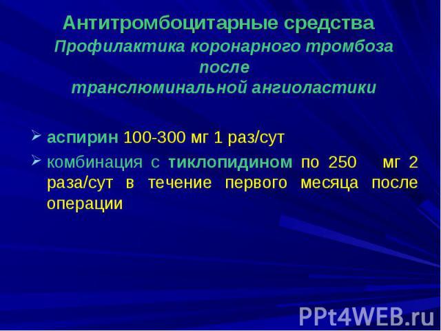 Профилактика коронарного тромбоза после транслюминальной ангиоластики аспирин 100-300 мг 1 раз/сут комбинация с тиклопидином по 250 мг 2 раза/сут в течение первого месяца после операции
