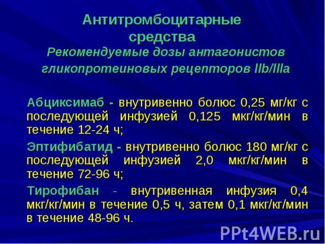 Рекомендуемые дозы антагонистов Рекомендуемые дозы антагонистов гликопротеиновых рецепторов llb/llla Абциксимаб - внутривенно болюс 0,25 мг/кг с последующей инфузией 0,125 мкг/кг/мин в течение 12-24 ч; Эптифибатид - внутривенно болюс 180 мг/кг с пос…