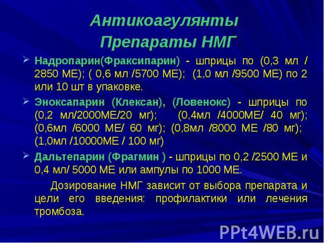Препараты НМГ Препараты НМГ Надропарин(Фраксипарин) - шприцы по (0,3 мл /2850 ME); ( 0,6 мл /5700 МЕ); (1,0 мл /9500 МЕ) по 2 или 10 шт в упаковке. Эноксапарин (Клексан), (Ловенокс) - шприцы по (0,2 мл/2000МЕ/20 мг); (0,4мл /4000МЕ/ 40 мг); (0,6мл /…