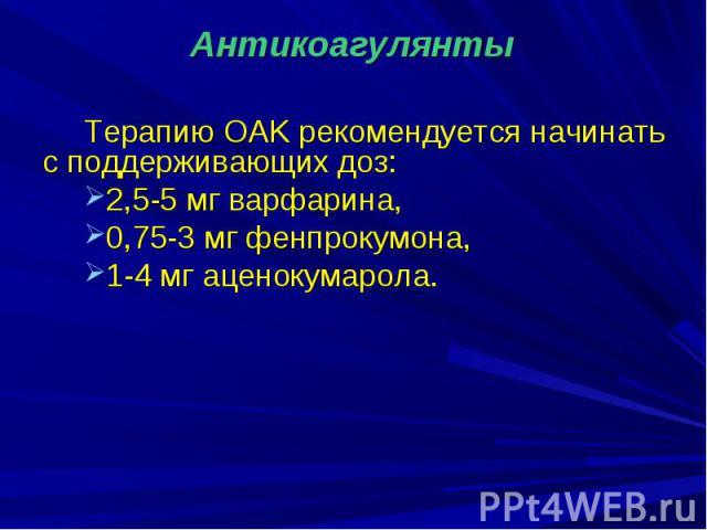 Терапию OAK рекомендуется начинать с поддерживающих доз: 2,5-5 мг варфарина, 0,75-3 мг фенпрокумона, 1-4 мг аценокумарола.