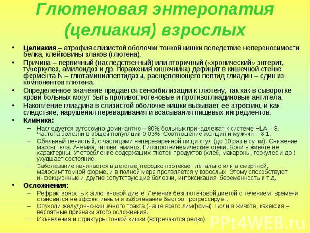 Глютеновая энтеропатия (целиакия) взрослых Целиакия – атрофия слизистой оболочки тонкой кишки вследствие непереносимости белка, клейковины злаков (глютена). Причина – первичный (наследственный) или вторичный («хронический» энтерит, туберкулез, амило…