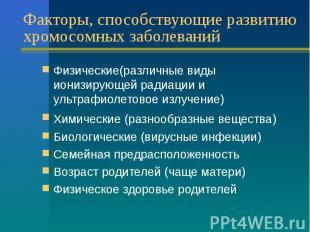 Факторы, способствующие развитию хромосомных заболеваний Физические(различные ви