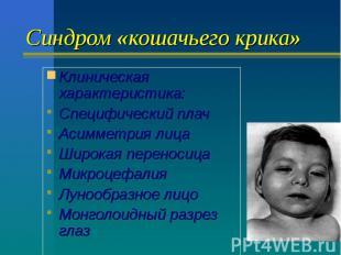 Синдром «кошачьего крика» Клиническая характеристика: Специфический плач Асиммет