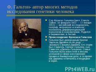 Ф. Гальтон- автор многих методов исследования генетики челокека Сэр Фрэнсис Галь