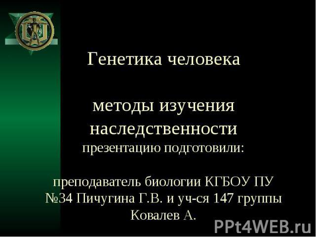 Генетика человека методы изучения наследственности презентацию подготовили: преподаватель биологии КГБОУ ПУ №34 Пичугина Г.В. и уч-ся 147 группы Ковалев А.