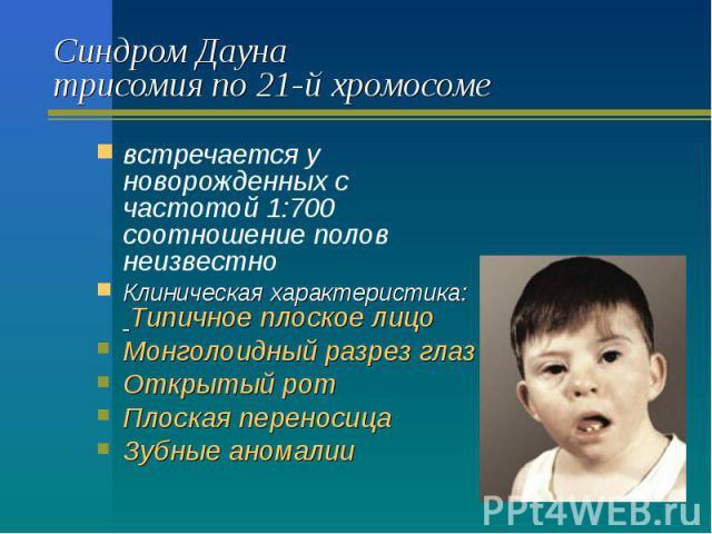 Синдром Дауна трисомия по 21-й хромосоме встречается у новорожденных с частотой 1:700 соотношение полов неизвестно Клиническая характеристика: Типичное плоское лицо Монголоидный разрез глаз Открытый рот Плоская переносица Зубные аномалии