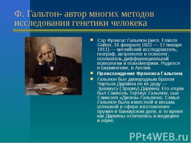 Ф. Гальтон- автор многих методов исследования генетики челокека Сэр Фрэнсис Гальтон (англ. Francis Galton; 16февраля 1822— 17января 1911) — английский исследователь, географ, антрополог ипсихолог; основатель дифференциальной …