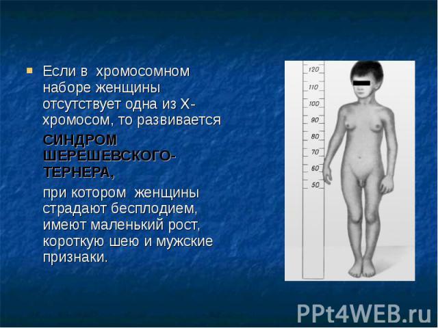 Если в хромосомном наборе женщины отсутствует одна из Х-хромосом, то развивается Если в хромосомном наборе женщины отсутствует одна из Х-хромосом, то развивается СИНДРОМ ШЕРЕШЕВСКОГО-ТЕРНЕРА, при котором женщины страдают бесплодием, имеют маленький …
