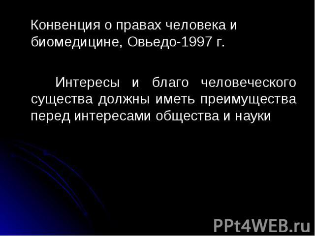Конвенция о правах человека и биомедицине, Овьедо-1997 г. Конвенция о правах человека и биомедицине, Овьедо-1997 г. Интересы и благо человеческого существа должны иметь преимущества перед интересами общества и науки