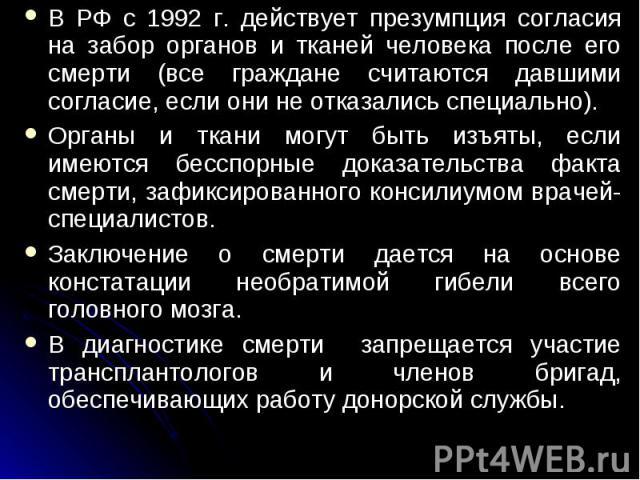 В РФ с 1992 г. действует презумпция согласия на забор органов и тканей человека после его смерти (все граждане считаются давшими согласие, если они не отказались специально). В РФ с 1992 г. действует презумпция согласия на забор органов и тканей чел…