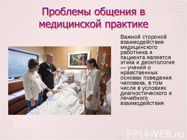 Важной стороной взаимодействия медицинского работника и пациента является этика и деонтология — учения о нравственных основах поведения человека, в том числе в условиях диагностического и лечебного взаимодействия Важной стороной взаимодействия медиц…
