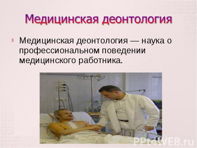 Медицинская деонтология — наука о профессиональном поведении медицинского работника. Медицинская деонтология — наука о профессиональном поведении медицинского работника.