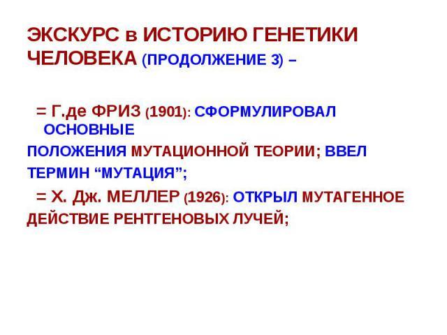 """ЭКСКУРС в ИСТОРИЮ ГЕНЕТИКИ ЧЕЛОВЕКА (ПРОДОЛЖЕНИЕ 3) – = Г.де ФРИЗ (1901): СФОРМУЛИРОВАЛ ОСНОВНЫЕ ПОЛОЖЕНИЯ МУТАЦИОННОЙ ТЕОРИИ; ВВЕЛ ТЕРМИН """"МУТАЦИЯ""""; = Х. Дж. МЕЛЛЕР (1926): ОТКРЫЛ МУТАГЕННОЕ ДЕЙСТВИЕ РЕНТГЕНОВЫХ ЛУЧЕЙ;"""