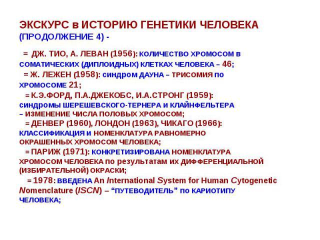 ЭКСКУРС в ИСТОРИЮ ГЕНЕТИКИ ЧЕЛОВЕКА (ПРОДОЛЖЕНИЕ 4) - = ДЖ. ТИО, А. ЛЕВАН (1956): КОЛИЧЕСТВО ХРОМОСОМ в СОМАТИЧЕСКИХ (ДИПЛОИДНЫХ) КЛЕТКАХ ЧЕЛОВЕКА – 46; = Ж. ЛЕЖЕН (1958): синдром ДАУНА – ТРИСОМИЯ по ХРОМОСОМЕ 21; = К.Э.ФОРД, П.А.ДЖЕКОБС, И.А.СТРОНГ…
