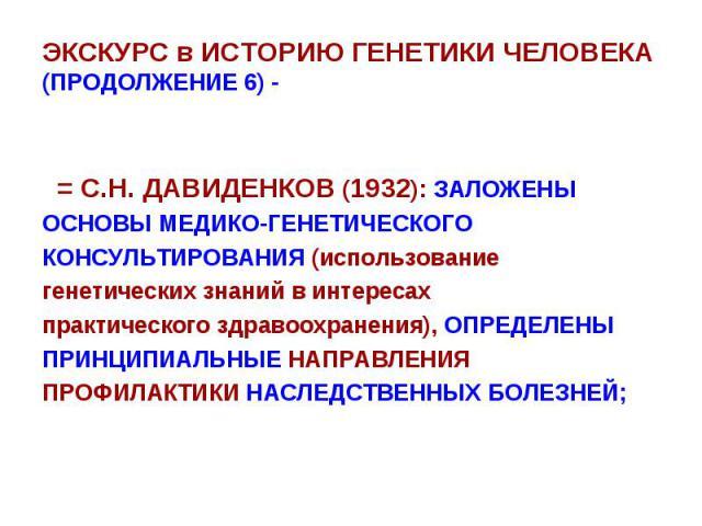 ЭКСКУРС в ИСТОРИЮ ГЕНЕТИКИ ЧЕЛОВЕКА (ПРОДОЛЖЕНИЕ 6) - = С.Н. ДАВИДЕНКОВ (1932): ЗАЛОЖЕНЫ ОСНОВЫ МЕДИКО-ГЕНЕТИЧЕСКОГО КОНСУЛЬТИРОВАНИЯ (использование генетических знаний в интересах практического здравоохранения), ОПРЕДЕЛЕНЫ ПРИНЦИПИАЛЬНЫЕ НАПРАВЛЕНИ…