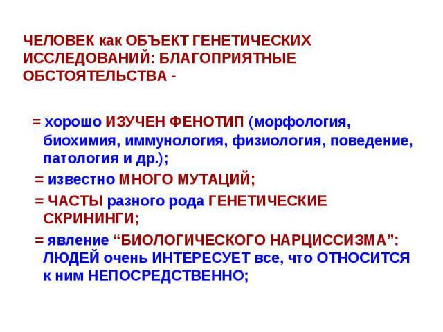 ЧЕЛОВЕК как ОБЪЕКТ ГЕНЕТИЧЕСКИХ ИССЛЕДОВАНИЙ: БЛАГОПРИЯТНЫЕ ОБСТОЯТЕЛЬСТВА - = хорошо ИЗУЧЕН ФЕНОТИП (морфология, биохимия, иммунология, физиология, поведение, патология и др.); = известно МНОГО МУТАЦИЙ; = ЧАСТЫ разного рода ГЕНЕТИЧЕСКИЕ СКРИНИНГИ; …