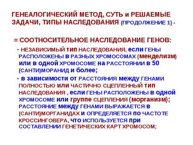ГЕНЕАЛОГИЧЕСКИЙ МЕТОД, СУТЬ и РЕШАЕМЫЕ ЗАДАЧИ, ТИПЫ НАСЛЕДОВАНИЯ (ПРОДОЛЖЕНИЕ 1) - = СООТНОСИТЕЛЬНОЕ НАСЛЕДОВАНИЕ ГЕНОВ: - НЕЗАВИСИМЫЙ тип НАСЛЕДОВАНИЯ, если ГЕНЫ РАСПОЛОЖЕНЫ в РАЗНЫХ ХРОМОСОМАХ (менделизм) или в одной ХРОМОСОМЕ на РАССТОЯНИИ в 50 (…