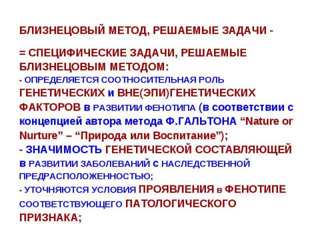 """БЛИЗНЕЦОВЫЙ МЕТОД, РЕШАЕМЫЕ ЗАДАЧИ - = СПЕЦИФИЧЕСКИЕ ЗАДАЧИ, РЕШАЕМЫЕ БЛИЗНЕЦОВЫМ МЕТОДОМ: - ОПРЕДЕЛЯЕТСЯ CООТНОСИТЕЛЬНАЯ РОЛЬ ГЕНЕТИЧЕСКИХ и ВНЕ(ЭПИ)ГЕНЕТИЧЕСКИХ ФАКТОРОВ в РАЗВИТИИ ФЕНОТИПА (в соответствии с концепцией автора метода Ф.ГАЛЬТОНА """"Na…"""