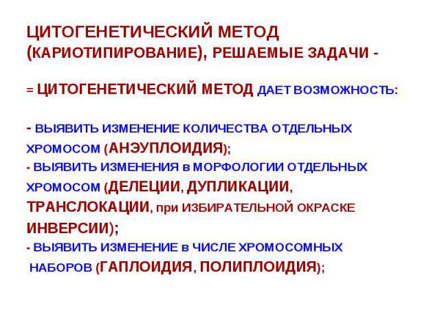 ЦИТОГЕНЕТИЧЕСКИЙ МЕТОД (КАРИОТИПИРОВАНИЕ), РЕШАЕМЫЕ ЗАДАЧИ - = ЦИТОГЕНЕТИЧЕСКИЙ МЕТОД ДАЕТ ВОЗМОЖНОСТЬ: - ВЫЯВИТЬ ИЗМЕНЕНИЕ КОЛИЧЕСТВА ОТДЕЛЬНЫХ ХРОМОСОМ (АНЭУПЛОИДИЯ); - ВЫЯВИТЬ ИЗМЕНЕНИЯ в МОРФОЛОГИИ ОТДЕЛЬНЫХ ХРОМОСОМ (ДЕЛЕЦИИ, ДУПЛИКАЦИИ, ТРАНСЛ…