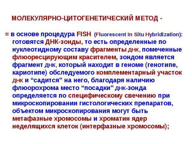 МОЛЕКУЛЯРНО-ЦИТОГЕНЕТИЧЕСКИЙ МЕТОД - = в основе процедура FISH (Fluorescent In Situ Hybridization): готовятся ДНК-зонды, то есть определенные по нуклеотидному составу фрагменты ДНК, помеченные флюоресцирующим красителем, зондом является фрагмент ДНК…