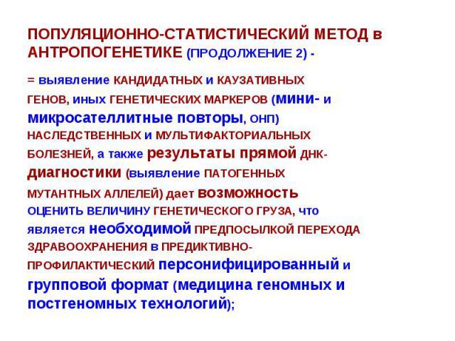 ПОПУЛЯЦИОННО-СТАТИСТИЧЕСКИЙ МЕТОД в АНТРОПОГЕНЕТИКЕ (ПРОДОЛЖЕНИЕ 2) - = выявление КАНДИДАТНЫХ и КАУЗАТИВНЫХ ГЕНОВ, иных ГЕНЕТИЧЕСКИХ МАРКЕРОВ (мини- и микросателлитные повторы, ОНП) НАСЛЕДСТВЕННЫХ и МУЛЬТИФАКТОРИАЛЬНЫХ БОЛЕЗНЕЙ, а также результаты п…