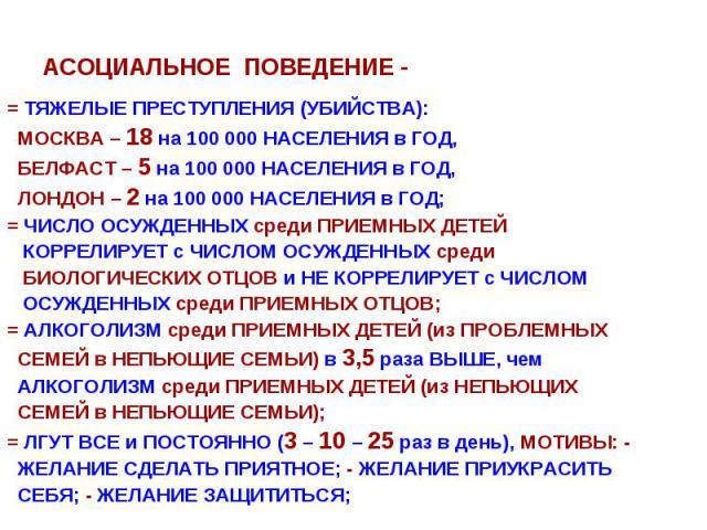 АСОЦИАЛЬНОЕ ПОВЕДЕНИЕ - = ТЯЖЕЛЫЕ ПРЕСТУПЛЕНИЯ (УБИЙСТВА): МОСКВА – 18 на 100 000 НАСЕЛЕНИЯ в ГОД, БЕЛФАСТ – 5 на 100 000 НАСЕЛЕНИЯ в ГОД, ЛОНДОН – 2 на 100 000 НАСЕЛЕНИЯ в ГОД; = ЧИСЛО ОСУЖДЕННЫХ среди ПРИЕМНЫХ ДЕТЕЙ КОРРЕЛИРУЕТ с ЧИСЛОМ ОСУЖДЕННЫХ…