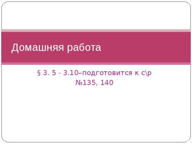 Домашняя работа § 3. 5 - 3.10–подготовится к с\р №135, 140