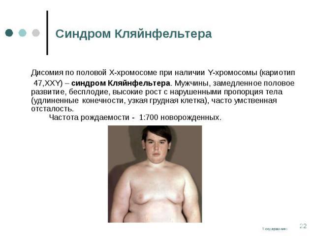 Дисомия по половой Х-хромосоме при наличии Y-хромосомы (кариотип Дисомия по половой Х-хромосоме при наличии Y-хромосомы (кариотип 47,ХХY) – синдром Кляйнфельтера. Мужчины, замедленное половое развитие, бесплодие, высокие рост с нарушенными пропорция…