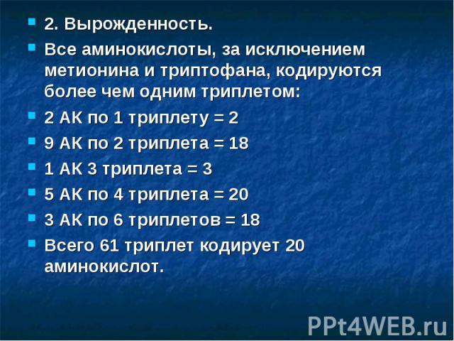 2. Вырожденность. Все аминокислоты, за исключением метионина и триптофана, кодируются более чем одним триплетом: 2 АК по 1 триплету = 2 9 АК по 2 триплета = 18 1 АК 3 триплета = 3 5 АК по 4 триплета = 20 3 АК по 6 триплетов = 18 Всего 61 триплет код…