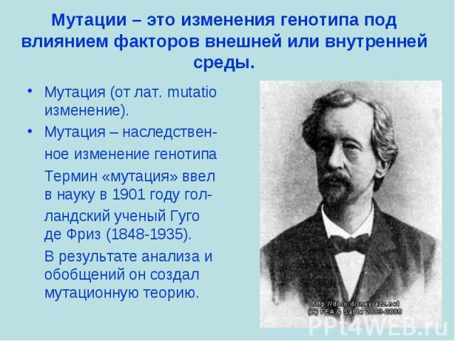Мутация (от лат. mutatio изменение). Мутация (от лат. mutatio изменение). Мутация – наследствен- ное изменение генотипа Термин «мутация» ввел в науку в 1901 году гол- ландский ученый Гуго де Фриз (1848-1935). В результате анализа и обобщений он созд…