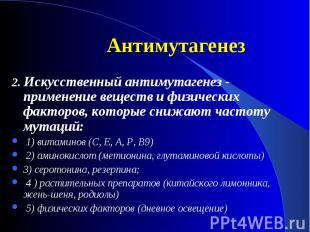 2. Искусственный антимутагенез - применение веществ и физических факторов, котор