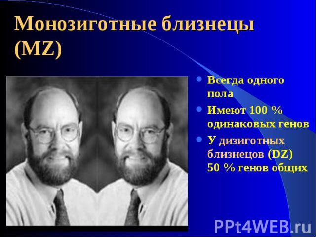 Всегда одного пола Всегда одного пола Имеют 100 % одинаковых генов У дизиготных близнецов (DZ) 50 % генов общих