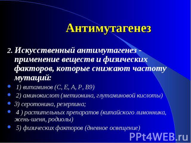2. Искусственный антимутагенез - применение веществ и физических факторов, которые снижают частоту мутаций: 1) витаминов (С, Е, А, Р, В9) 2) аминокислот (метионина, глутаминовой кислоты) 3) серотонина, резерпина; 4 ) растительных препаратов (китайск…